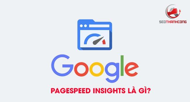 Google Pagespeed Insights là gì & Phân tích ý nghĩa chuyên sâu