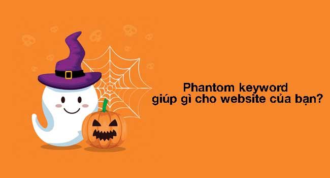 Phantom keyword là gì? 2 cách tìm Phantom Keyword 2021 [Chi Tiết]